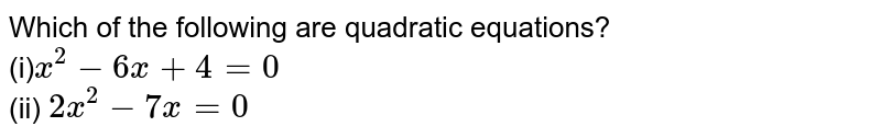 Which of   the following are quadratic equations? <br> (i)`x^2-6x+4=0` <br> (ii) `2x^2-7x=0`