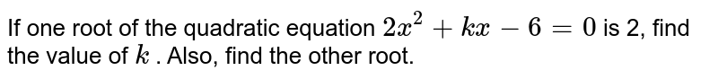 If one root   of the quadratic equation `2x^2+k x-6=0` is 2, find   the value of `k` . Also,   find the other root.