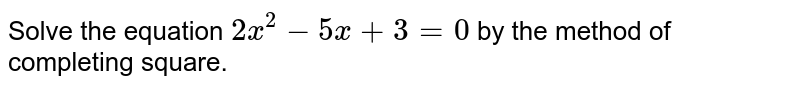 Solve the   equation `2x^2-5x+3=0` by the method of completing square.