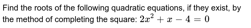 Find the roots of the following quadratic equations, if they exist, by the method of completing the square: `2x^2 +x-4=0`