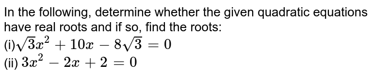 In the   following, determine whether the given quadratic equations have real roots   and if so, find the roots: <br> (i)`sqrt(3)x^2+10 x-8sqrt(3)=0` <br> (ii) `3x^2-2x+2=0`