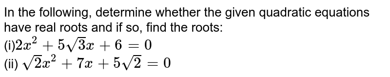 In the   following, determine whether the given quadratic equations have real roots   and if so, find the roots: <br> (i)`2x^2+5sqrt(3)x+6=0` <br> (ii) `sqrt(2)x^2+7x+5sqrt(2)=0`