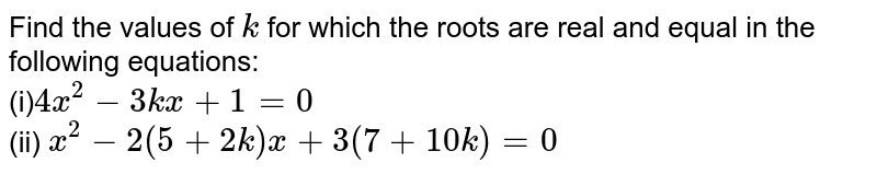 Find the   values of `k` for which   the roots are real and equal in the following equations: <br> (i)`4x^2-3k x+1=0` <br> (ii) `x^2-2(5+2k)x+3(7+10 k)=0`