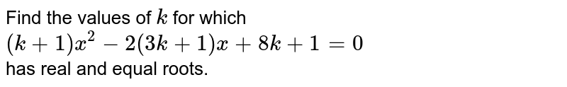Find the   values of `k` for which  <br> `(k+1)x^2-2(3k+1)x+8k+1=0` <br> has real and equal roots.