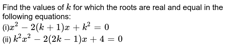 Find the   values of `k` for which   the roots are real and equal in the following equations: <br> (i)`x^2-2(k+1)x+k^2=0` <br> (ii) `k^2x^2-2(2k-1)x+4=0`