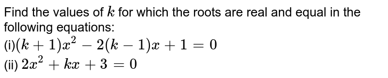 Find the values   of `k` for which   the roots are real and equal in the following equations: <br> (i)`(k+1)x^2-2(k-1)x+1=0` <br> (ii) `2x^2+k x+3=0`