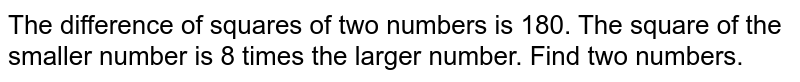 The difference of   squares of two numbers is 180. The square of the smaller number is 8 times   the larger number. Find two numbers.