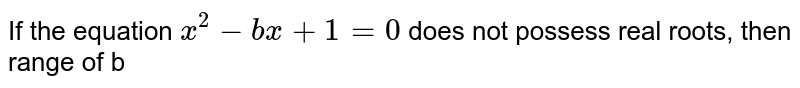 If the   equation `x^2-b x+1=0` does not   possess real roots, then range of b