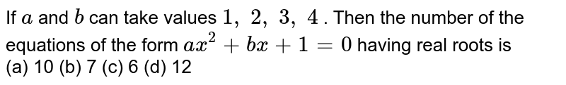 If `a` and `b` can take   values `1,\ 2,\ 3,\ 4` . Then the   number of the equations of the form `a x^2+b x+1=0` having real   roots is <br> (a) 10 (b) 7 (c) 6 (d) 12