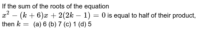 If the sum   of the roots of the equation `x^2-(k+6)x+2(2k-1)=0` is equal to   half of their product, then `k=`  (a) 6 (b) 7 (c) 1 (d) 5