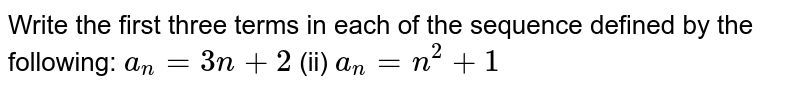 Write the   first three terms in each of the sequence defined by the following: `a_n=3n+2` (ii) `a_n=n^2+1`