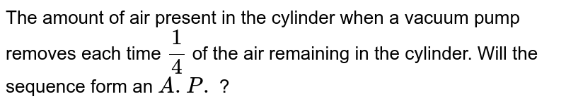 The amount   of air present in the cylinder when a vacuum pump removes each time `1/4` of the air   remaining in the cylinder. Will the sequence form an `A.P.` ?