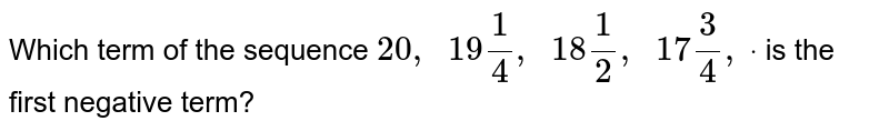 Which term   of the sequence `20 ,\ \ 19 1/4,\ \ 18 1/2,\ \ 17 3/4,\ dot` is the   first negative term?