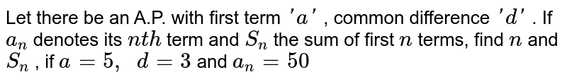 Let there   be an A.P. with first term `' a '` , common   difference `' d '` . If `a_n` denotes its   `n t h` term and `S_n` the sum of   first `n` terms, find   `n` and `S_n` , if `a=5,\ \ d=3` and `a_n=50`