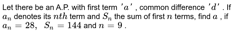 Let there   be an A.P. with first term `' a '` , common   difference `' d '` . If `a_n` denotes its   `n t h` term and `S_n` the sum of   first `n` terms, find   `a` , if `a_n=28 ,\ \ S_n=144` and `n=9` .