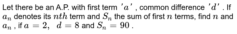 Let there   be an A.P. with first term `' a '` , common   difference `' d '` . If `a_n` denotes its   `n t h` term and `S_n` the sum of   first `n` terms, find   `n` and `a_n` , if `a=2,\ \ d=8` and `S_n=90` .
