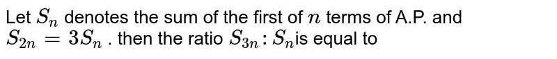 Let `S_n` denotes the sum of the first of `n` terms  of A.P. and `S_(2n)=3S_n` . then the ratio `S_(3n):S_n`is equal to