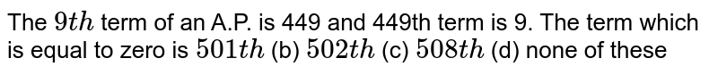 The `9t h` term of an   A.P. is 449 and 449th term is 9. The term which is equal to zero   is `501 t h` (b) `502 t h` (c) `508 t h` (d) none of   these