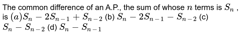The common   difference of an A.P., the sum of whose `n` terms is `S_n` , is `(a) S_n-2S_(n-1)+S_(n-2)` (b) `S_n-2S_(n-1)-S_(n-2)`  (c) `S_n-S_(n-2)` (d) `S_n-S_(n-1)`