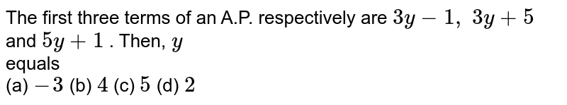 The first   three terms of an A.P. respectively are `3y-1,\ 3y+5` and `5y+1` . Then, `y` <br> equals <br> (a) `-3` (b) `4` (c) `5` (d) `2`