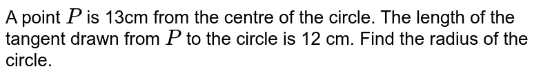 A point `P` is 13cm   from the centre of the circle. The length of the tangent drawn from `P` to the   circle is 12 cm. Find the radius of the circle.