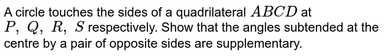 A circle   touches the sides of a quadrilateral `A B C D` at `P ,\ Q ,\ R ,\ S` respectively.   Show that the angles subtended at the centre by a pair of opposite sides are   supplementary.