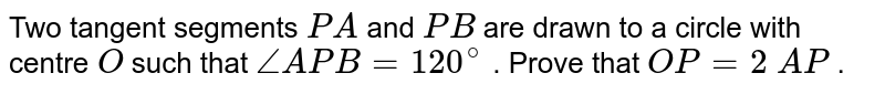 Two tangent   segments `P A` and `P B` are drawn   to a circle with centre `O` such that `/_A P B=120^circ` . Prove   that `O P=2\ A P` .
