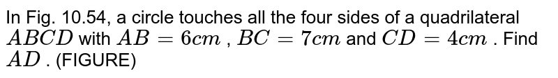 In Fig.   10.54, a circle touches all the four sides of a quadrilateral `A B C D` with `A B=6c m` , `B C=7c m` and `C D=4c m` . Find `A D` . (FIGURE)