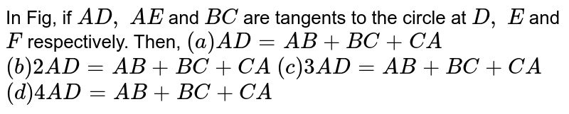 In Fig, if `A D ,\ A E` and `B C` are   tangents to the circle at `D ,\ E` and `F` respectively.   Then,  `(a) A D=A B+B C+C A`  `(b) 2A D=A B+B C+C A`   `(c) 3A D=A B+B C+C A`  `(d) 4A D=A B+B C+C A`