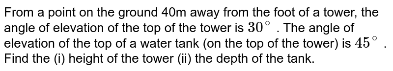 From a   point on the ground 40m away from the foot of a tower, the angle of elevation   of the top of the tower is `30^@` . The angle   of elevation of the top of a water tank (on the top of the tower) is `45^@` . Find the   (i) height of the tower (ii) the depth of the tank.