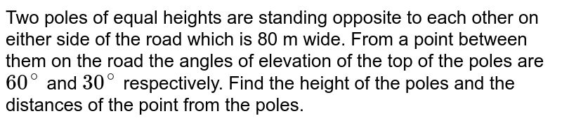 Two poles of  equal heights are standing opposite to each other on either side of the road which is 80 m wide. From a point between them on the road the angles of elevation of the top of the poles are `60^@` and `30^@ ` respectively.   Find the height of the poles and the distances of the point from the poles.