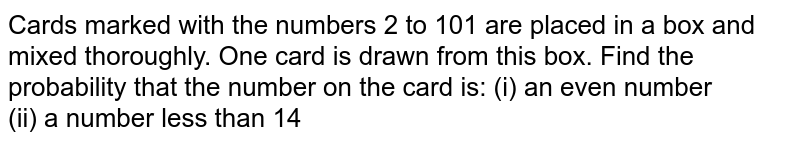Cards   marked with the numbers 2 to 101 are placed in a box and mixed thoroughly.   One card is drawn from this box. Find the probability that the number on the   card is: (i) an even   number (ii) a number less than   14