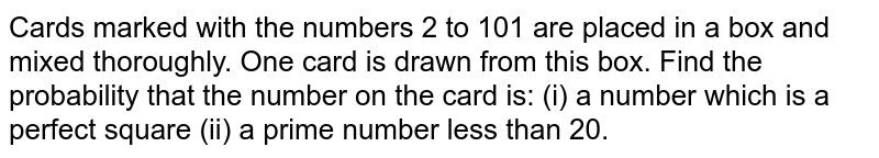 Cards   marked with the numbers 2 to 101 are placed in a box and mixed thoroughly.   One card is drawn from this box. Find the probability that the number on the   card is: (i) a number which   is a perfect square (ii) a prime number less than 20.