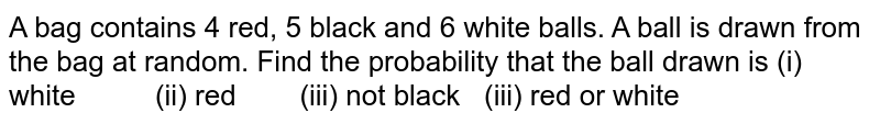 A bag   contains 4 red, 5 black and 6 white balls. A ball is drawn from the bag at   random. Find the probability that the ball drawn is (i)   white (ii) red (iii) not black (iii) red or white