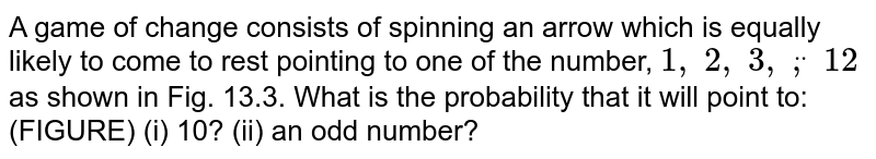 A game of   change consists of spinning an arrow which is equally likely to come to rest   pointing to one of the number, `1,\ 2,\ 3,\ ddot,\ 12` as shown in Fig. 13.3. What is the probability that it will point   to: (FIGURE) (i) 10? (ii) an odd number?