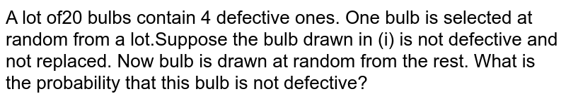 A lot of20 bulbs contain 4 defective ones. One bulb is selected at random from a lot.Suppose the   bulb drawn in (i) is not defective and not replaced. Now bulb is drawn at random   from the rest. What is the probability that this bulb is not defective?