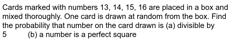 Cards   marked with numbers 13, 14, 15, 16 are   placed in a box and mixed thoroughly. One card is drawn at random from the   box. Find the probability that number on the card drawn is (a)   divisible by 5 (b) a number is   a perfect square