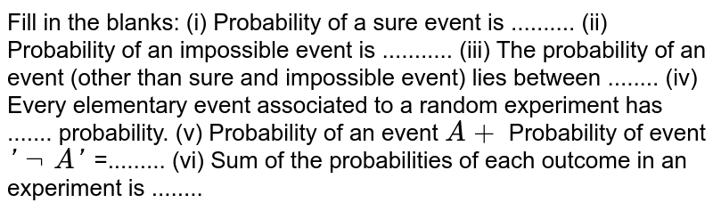 Fill in the   blanks: (i) Probability   of a sure event is .......... (ii) Probability   of an impossible event is ........... (iii) The   probability of an event (other than sure and impossible event) lies between ........ (iv) Every   elementary event associated to a random experiment has ....... probability. (v) Probability   of an event `A+` Probability   of event `' not\ A '` =......... (vi) Sum of   the probabilities of each outcome in an experiment is   ........
