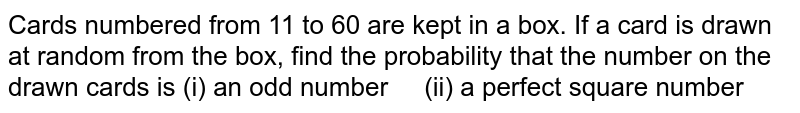 Cards   numbered from 11 to 60 are kept in a box. If a card is drawn at random from   the box, find the probability that the number on the drawn cards is (i) an odd   number (ii) a perfect square number