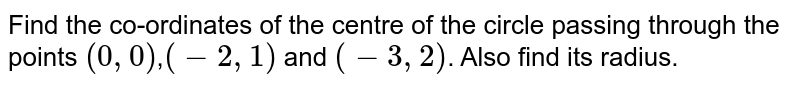 Find the co-ordinates of the centre of the circle passing through the points `(0,0)`,`(-2,1)` and `(-3,2)`. Also find its radius.