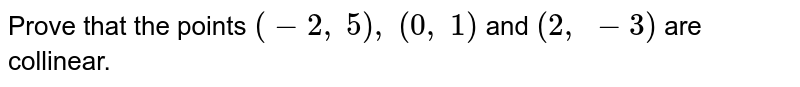 Prove that   the points `(-2,\ 5),\ (0,\ 1)` and `(2,\ -3)` are   collinear.
