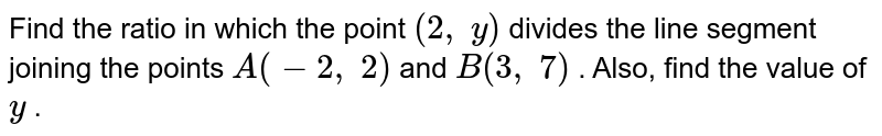 Find the   ratio in which the point `(2,\ y)` divides the   line segment joining the points `A(-2,\ 2)` and `B(3,\ 7)` . Also,   find the value of `y` .