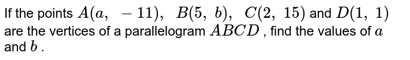 If the   points `A(a ,\ -11),\ \ B(5,\ b),\ \ C(2,\ 15)` and `D(1,\ 1)` are the   vertices of a parallelogram `A B C D` , find the   values of `a` and `b` .