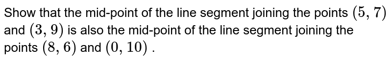 Show that   the mid-point of the line segment joining the points `(5,\7)` and `(3,\9)` is also the   mid-point of the line segment joining the points `(8, 6)` and `(0, 10)` .