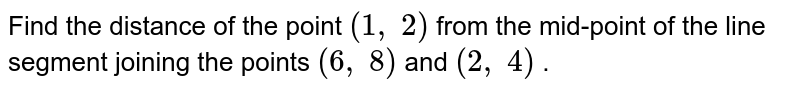 Find the   distance of the point `(1,\ 2)` from the   mid-point of the line segment joining the points `(6,\ 8)` and `(2,\ 4)` .