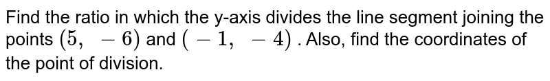 Find the   ratio in which the y-axis divides the line segment joining the points `(5,\ -6)` and `(-1,\ -4)` . Also,   find the coordinates of the point of division.