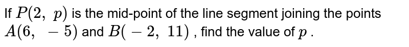 If `P(2,\ p)` is the   mid-point of the line segment joining the points `A(6,\ -5)` and `B(-2,\ 11)` , find the   value of `p` .