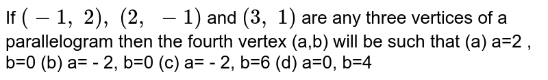 If `(-1,\ 2),\ (2,\ -1)` and `(3,\ 1)` are any   three vertices of a parallelogram then the fourth vertex (a,b) will be such that (a)  a=2 , b=0 (b) a= - 2, b=0 (c) a= - 2, b=6 (d) a=0,  b=4