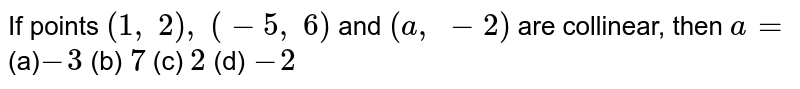 If points `(1,\ 2),\ (-5,\ 6)` and `(a ,\ -2)` are   collinear, then `a=`  (a)`-3` (b) `7` (c) `2` (d) `-2`