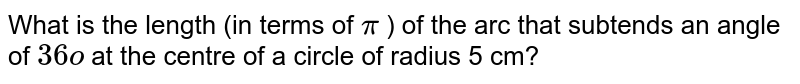 What is the length (in terms of `pi` ) of the arc that subtends an angle of `36o` at   the centre of a circle of radius 5 cm?